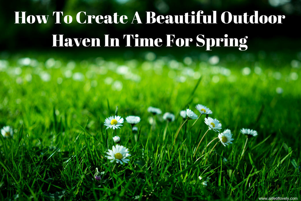 How To Create A Beautiful Outdoor Haven In Time For Spring