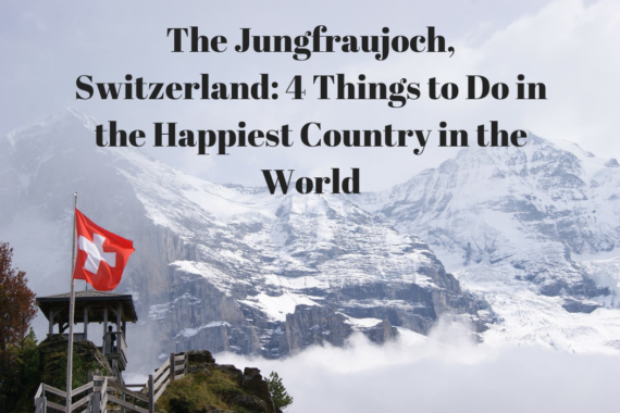 The Jungfraujoch, Switzerland: 4 Things to Do in the Happiest Country in the World