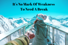 It's No Mark Of Weakness To Need A Break