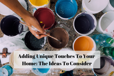 Adding Unique Touches To Your Home: The Ideas To Consider