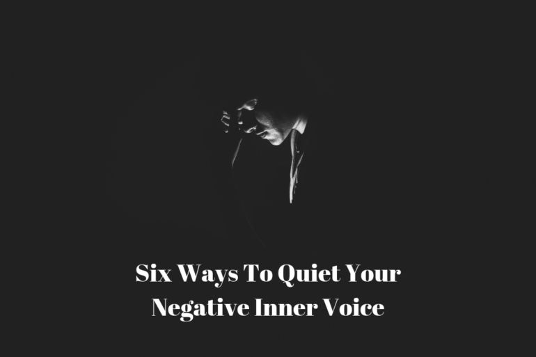 Six Ways To Quiet Your Negative Inner Voice