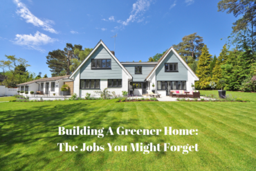 Building A Greener Home: The Jobs You Might Forget